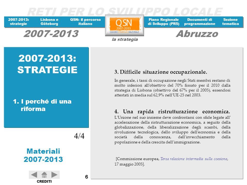RETI PER LO SVILUPPO LOCALE 2007-2013: strategie 2007-2013: strategie Materiali 2007-2013 Lisbona e Göteborg Lisbona e Göteborg QSN: il percorso italiano QSN: il percorso italiano Piano Regionale di Sviluppo (PRS) Piano Regionale di Sviluppo (PRS) Documenti di programmazione Documenti di programmazione Sezione tematica Sezione tematica la strategia 2007-2013Abruzzo CREDITI 77 I Tavoli tematici realizzati sono otto, con il coordinamento dei Ministeri dellEconomia e del Lavoro.