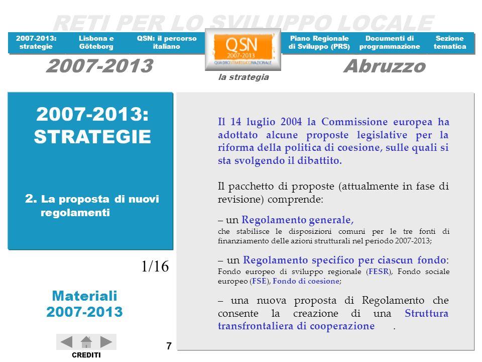 RETI PER LO SVILUPPO LOCALE 2007-2013: strategie 2007-2013: strategie Materiali 2007-2013 Lisbona e Göteborg Lisbona e Göteborg QSN: il percorso italiano QSN: il percorso italiano Piano Regionale di Sviluppo (PRS) Piano Regionale di Sviluppo (PRS) Documenti di programmazione Documenti di programmazione Sezione tematica Sezione tematica la strategia 2007-2013Abruzzo CREDITI 88 A partire dal 1998, anno in cui si è realizzata una prima rilevante riorganizzazione dei flussi finanziari destinati alle politiche di sviluppo, e fino al 2005, le risorse aggiuntive nazionali complessivamente assegnate dal Cipe alle Amministrazioni centrali e regionali per lo sviluppo sono state pari a circa 88 miliardi di euro, distribuite per competenza fino al 2008.