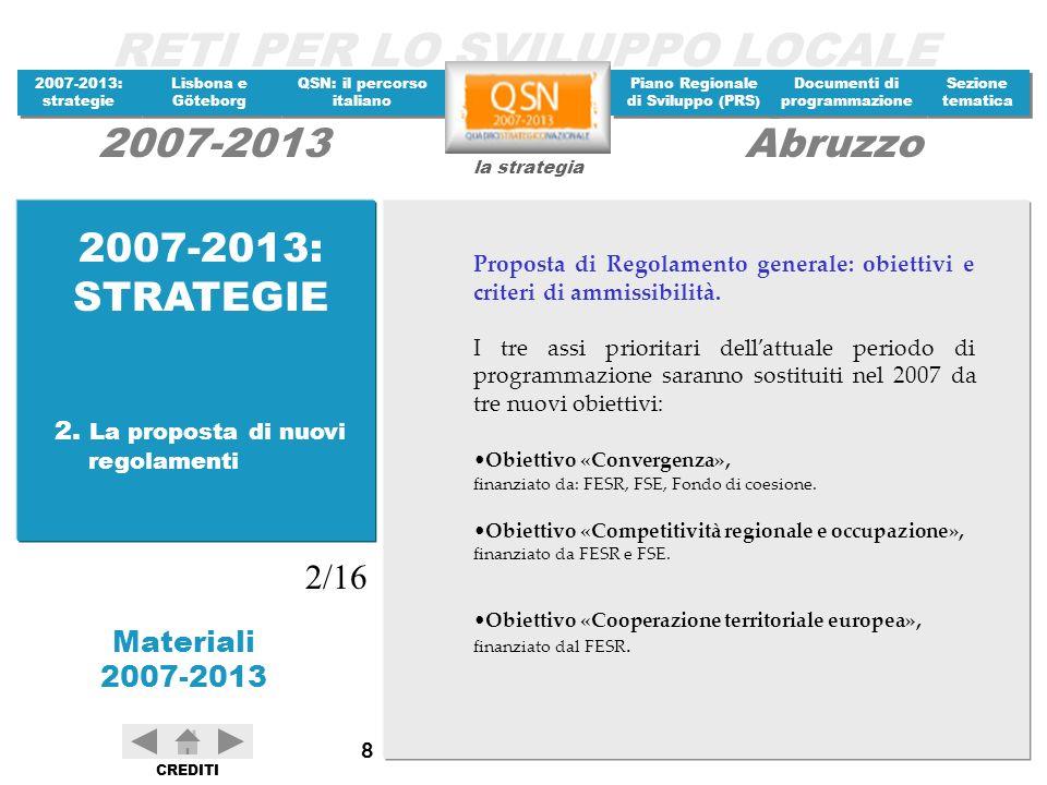 RETI PER LO SVILUPPO LOCALE 2007-2013: strategie 2007-2013: strategie Materiali 2007-2013 Lisbona e Göteborg Lisbona e Göteborg QSN: il percorso italiano QSN: il percorso italiano Piano Regionale di Sviluppo (PRS) Piano Regionale di Sviluppo (PRS) Documenti di programmazione Documenti di programmazione Sezione tematica Sezione tematica la strategia 2007-2013Abruzzo CREDITI 129 LE PRIORITA DI PICO Nel Piano italiano sono indicate alcune priorità politiche: lampliamento dellarea di libera scelta dei cittadini e delle imprese; lincentivazione della ricerca scientifica e dellinnovazione tecnologica; il rafforzamento dellistruzione e della formazione del capitale umano; ladeguamento delle infrastrutture materiali e immateriali; la tutela ambientale.
