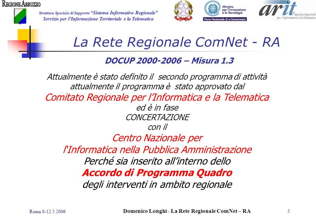 Struttura Speciale di Supporto Sistema Informativo Regionale Servizio per lInformazione Territoriale e la Telematica Roma 8-12.5.2006 Domenico Longhi - La Rete Regionale ComNet – RA 5 DOCUP 2000-2006 – Misura 1.3 Attualmente è stato definito il secondo programma di attività attualmente il programma è stato approvato dal Comitato Regionale per lInformatica e la Telematica ed è in fase CONCERTAZIONE con il Centro Nazionale per lInformatica nella Pubblica Amministrazione Perché sia inserito allinterno dello Accordo di Programma Quadro degli interventi in ambito regionale La Rete Regionale ComNet - RA