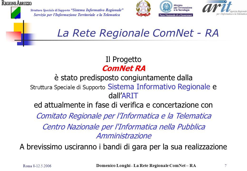Struttura Speciale di Supporto Sistema Informativo Regionale Servizio per lInformazione Territoriale e la Telematica Roma 8-12.5.2006 Domenico Longhi - La Rete Regionale ComNet – RA 7 Il Progetto ComNet RA è stato predisposto congiuntamente dalla Struttura Speciale di Supporto Sistema Informativo Regionale e dallARIT ed attualmente in fase di verifica e concertazione con Comitato Regionale per lInformatica e la Telematica Centro Nazionale per l Informatica nella Pubblica Amministrazione A brevissimo usciranno i bandi di gara per la sua realizzazione La Rete Regionale ComNet - RA