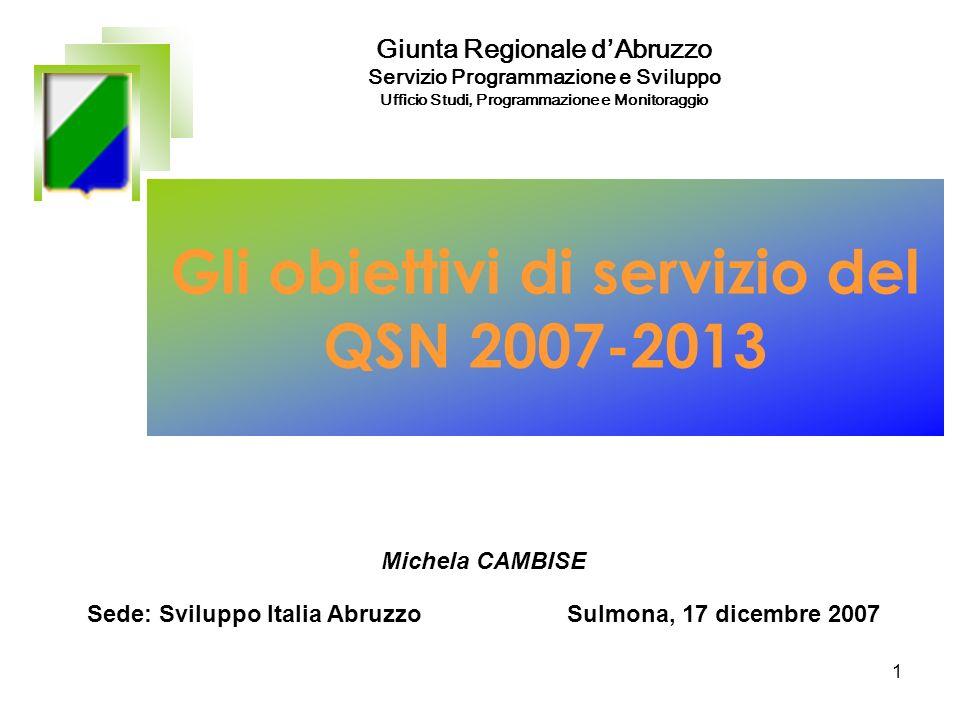 1 Gli obiettivi di servizio del QSN 2007-2013 Sede: Sviluppo Italia Abruzzo Sulmona, 17 dicembre 2007 Giunta Regionale dAbruzzo Servizio Programmazione e Sviluppo Ufficio Studi, Programmazione e Monitoraggio Michela CAMBISE