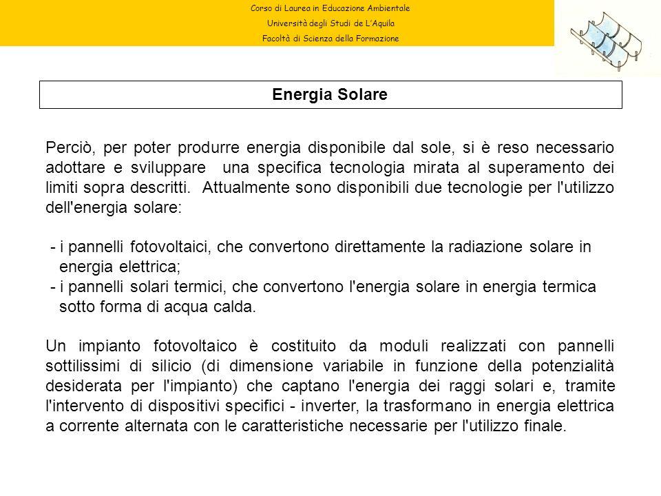 Corso di Laurea in Educazione Ambientale Università degli Studi de LAquila Facoltà di Scienza della Formazione Energia Solare Perciò, per poter produr