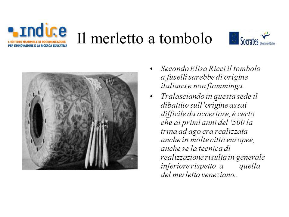 Il merletto a tombolo Secondo Elisa Ricci il tombolo a fuselli sarebbe di origine italiana e non fiamminga. Tralasciando in questa sede il dibattito s