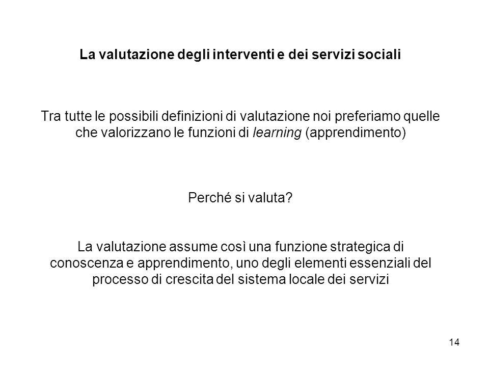 14 La valutazione degli interventi e dei servizi sociali Tra tutte le possibili definizioni di valutazione noi preferiamo quelle che valorizzano le fu