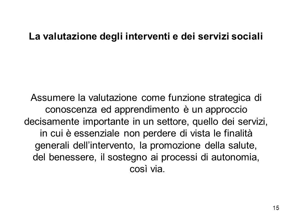 15 La valutazione degli interventi e dei servizi sociali Assumere la valutazione come funzione strategica di conoscenza ed apprendimento è un approcci
