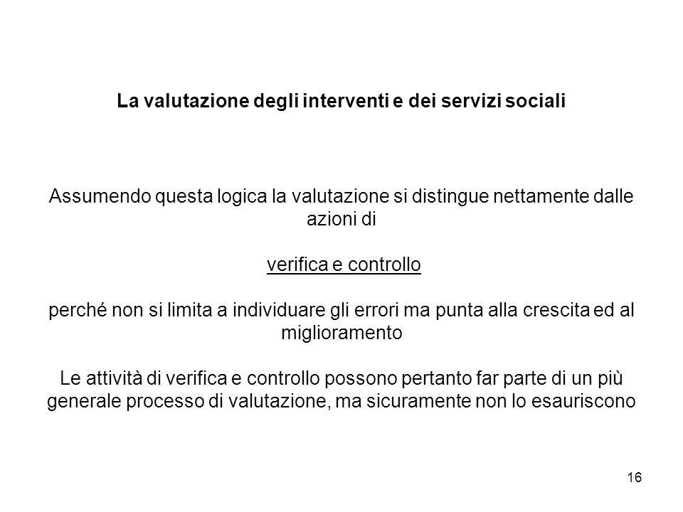 16 La valutazione degli interventi e dei servizi sociali Assumendo questa logica la valutazione si distingue nettamente dalle azioni di verifica e con