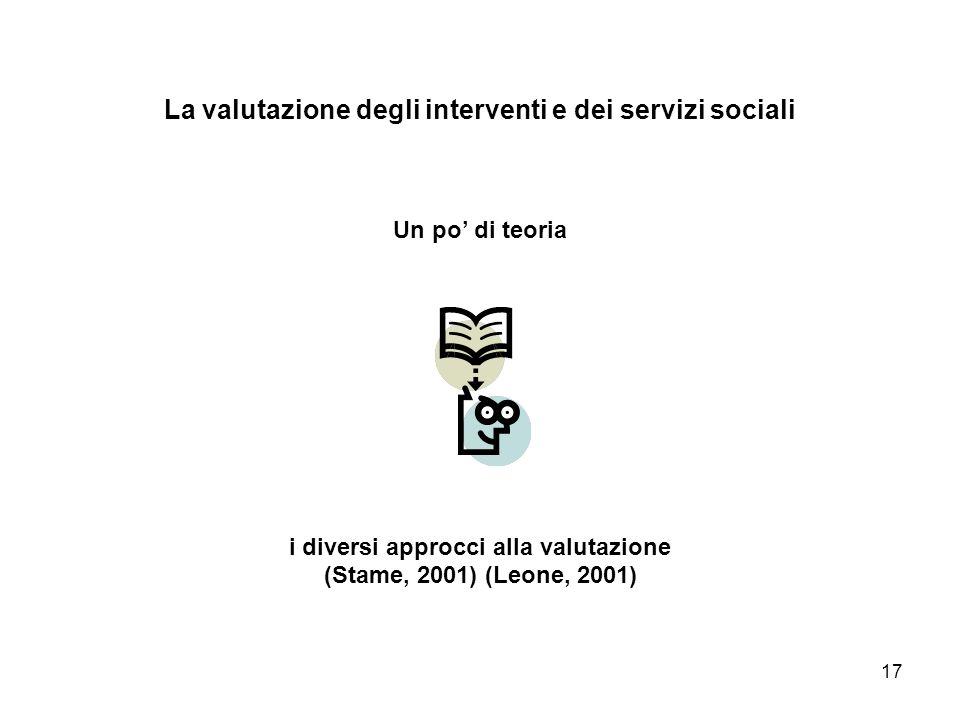 17 La valutazione degli interventi e dei servizi sociali Un po di teoria i diversi approcci alla valutazione (Stame, 2001) (Leone, 2001)