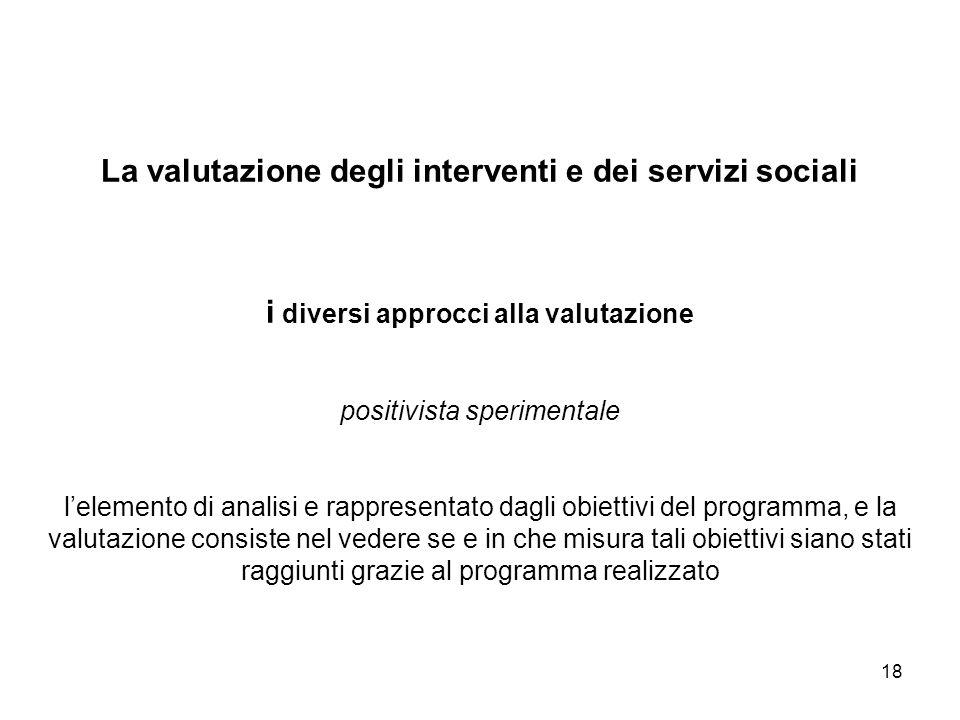 18 La valutazione degli interventi e dei servizi sociali i diversi approcci alla valutazione positivista sperimentale lelemento di analisi e rappresen