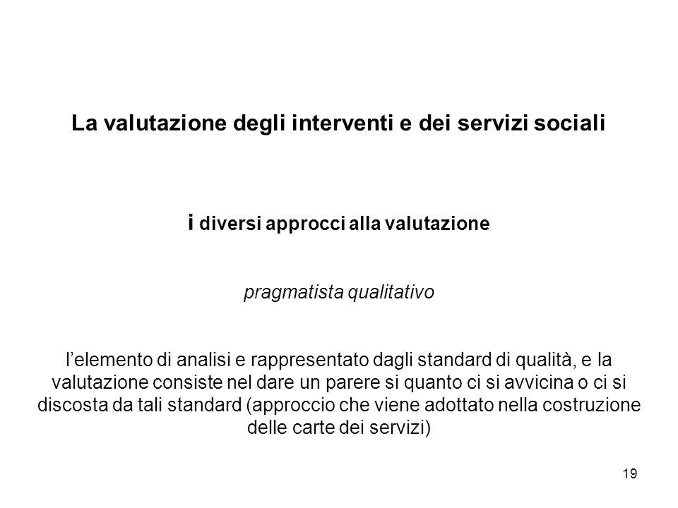 19 La valutazione degli interventi e dei servizi sociali i diversi approcci alla valutazione pragmatista qualitativo lelemento di analisi e rappresent