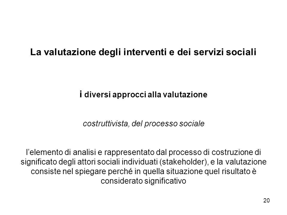 20 La valutazione degli interventi e dei servizi sociali i diversi approcci alla valutazione costruttivista, del processo sociale lelemento di analisi