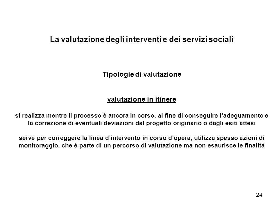 24 La valutazione degli interventi e dei servizi sociali Tipologie di valutazione valutazione in itinere si realizza mentre il processo è ancora in co