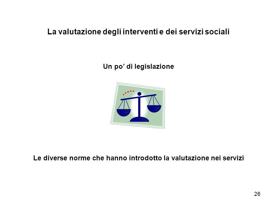 26 La valutazione degli interventi e dei servizi sociali Un po di legislazione Le diverse norme che hanno introdotto la valutazione nei servizi