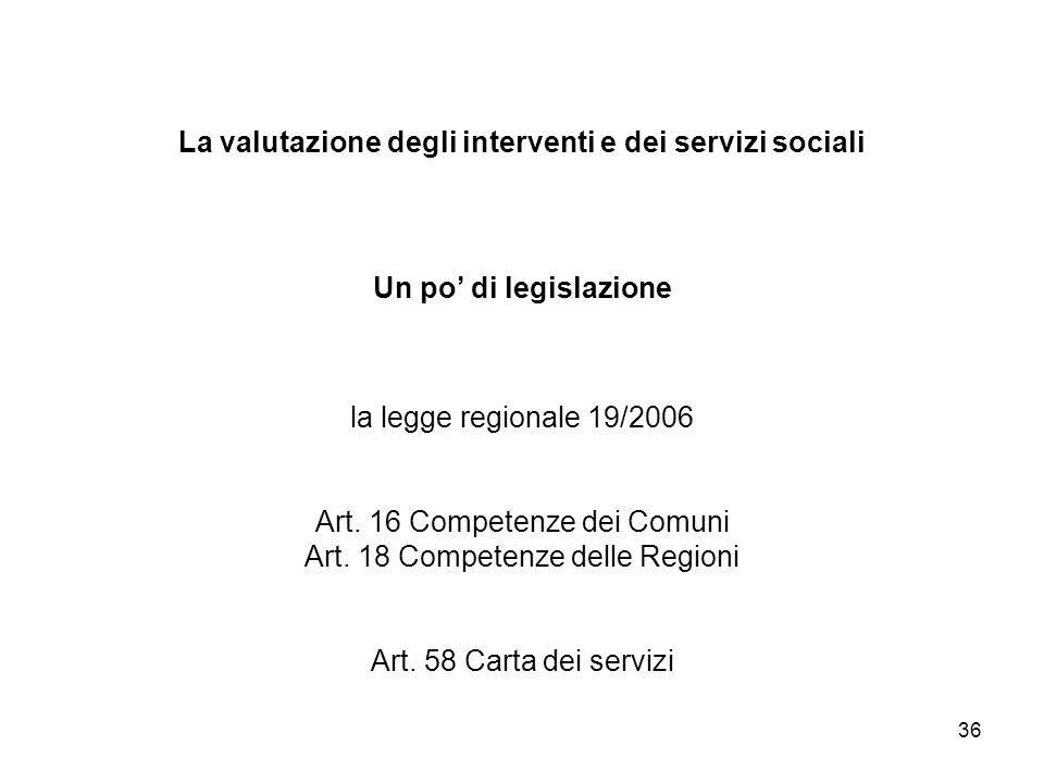 36 La valutazione degli interventi e dei servizi sociali Un po di legislazione la legge regionale 19/2006 Art. 16 Competenze dei Comuni Art. 18 Compet