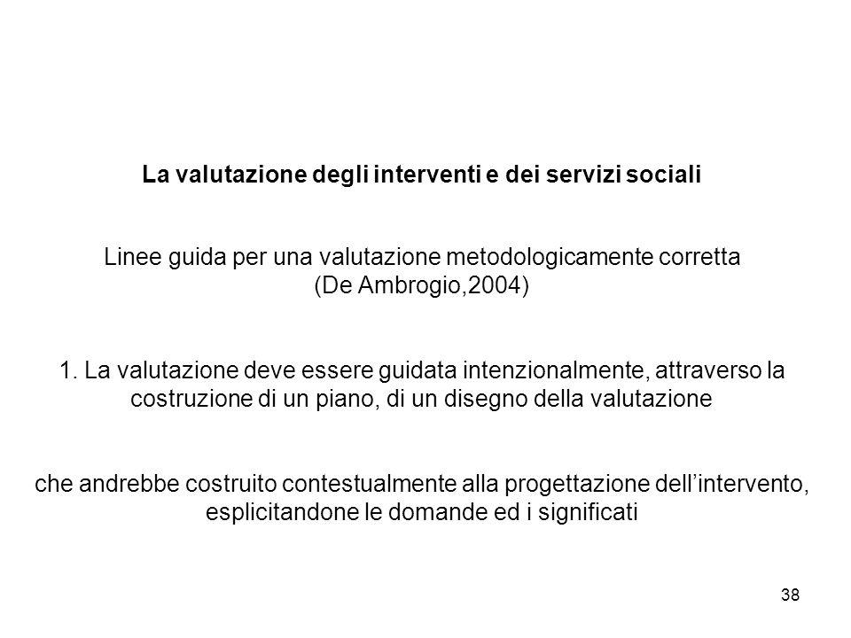 38 La valutazione degli interventi e dei servizi sociali Linee guida per una valutazione metodologicamente corretta (De Ambrogio,2004) 1. La valutazio