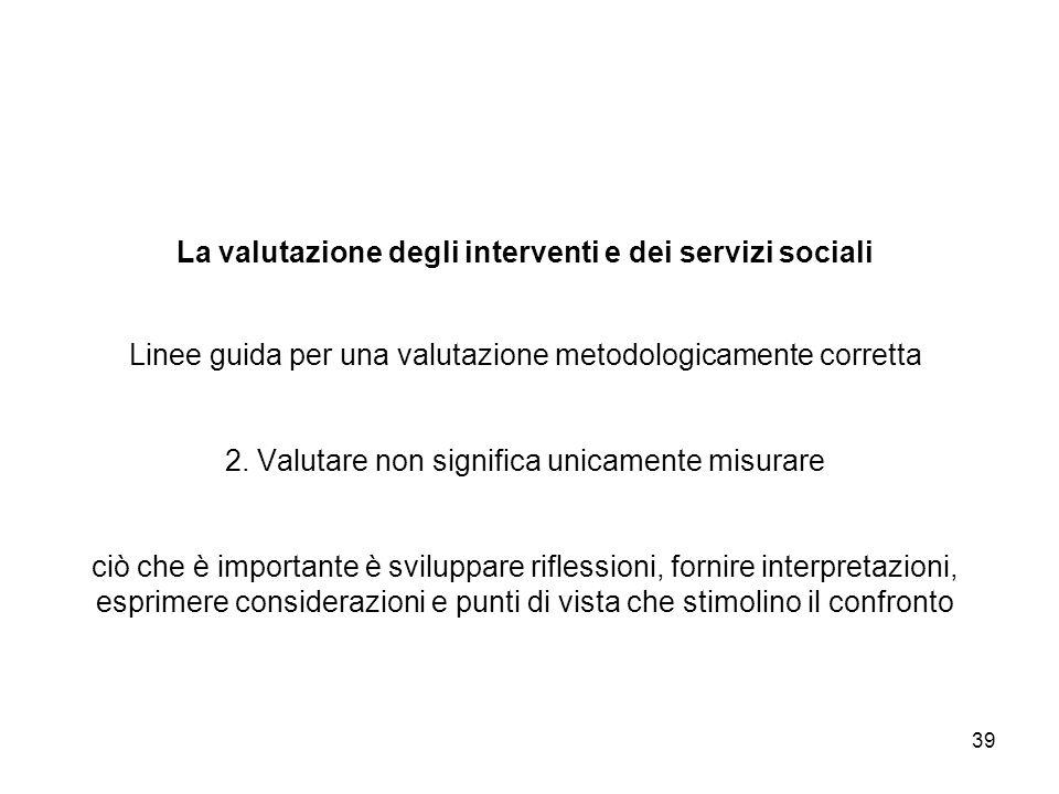 39 La valutazione degli interventi e dei servizi sociali Linee guida per una valutazione metodologicamente corretta 2. Valutare non significa unicamen