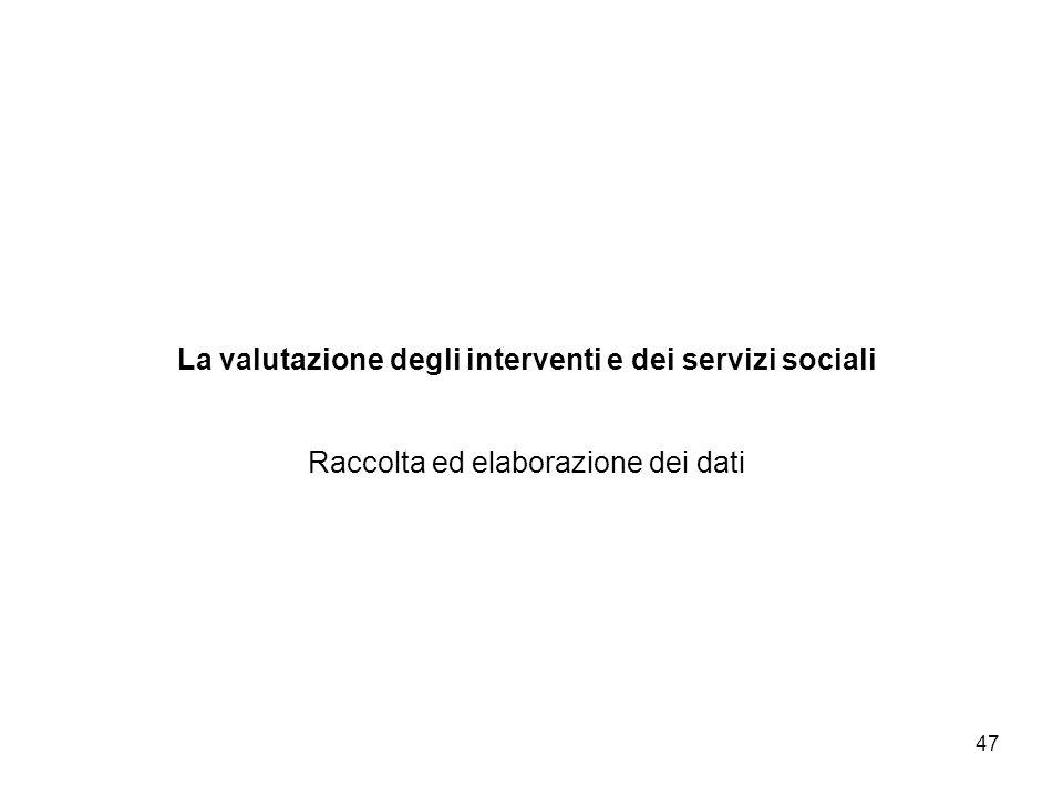 47 La valutazione degli interventi e dei servizi sociali Raccolta ed elaborazione dei dati