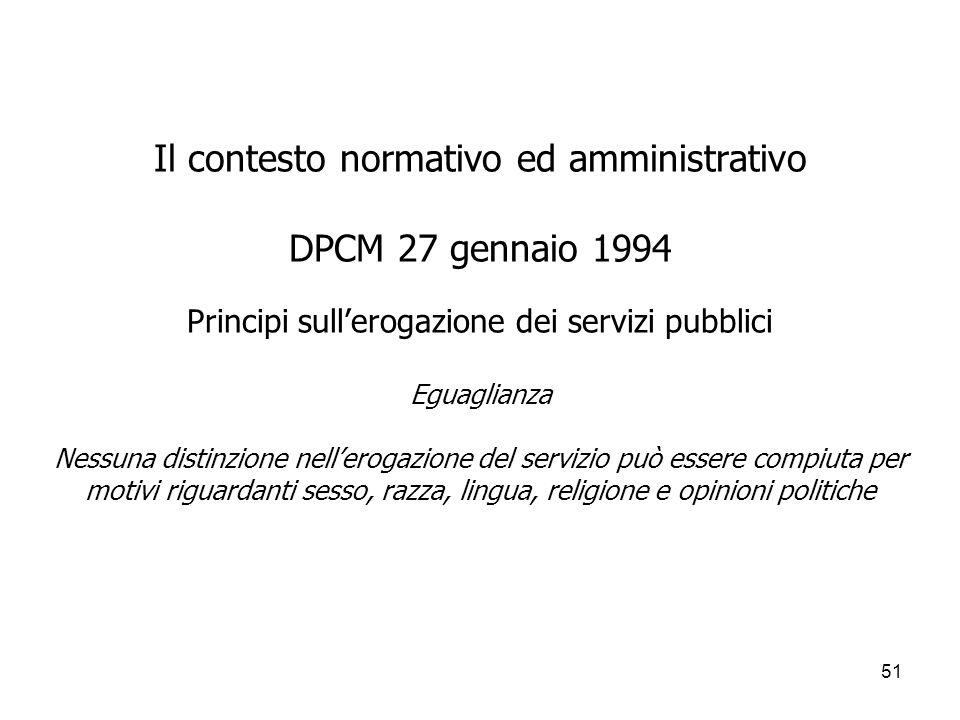 51 Il contesto normativo ed amministrativo DPCM 27 gennaio 1994 Principi sullerogazione dei servizi pubblici Eguaglianza Nessuna distinzione nelleroga