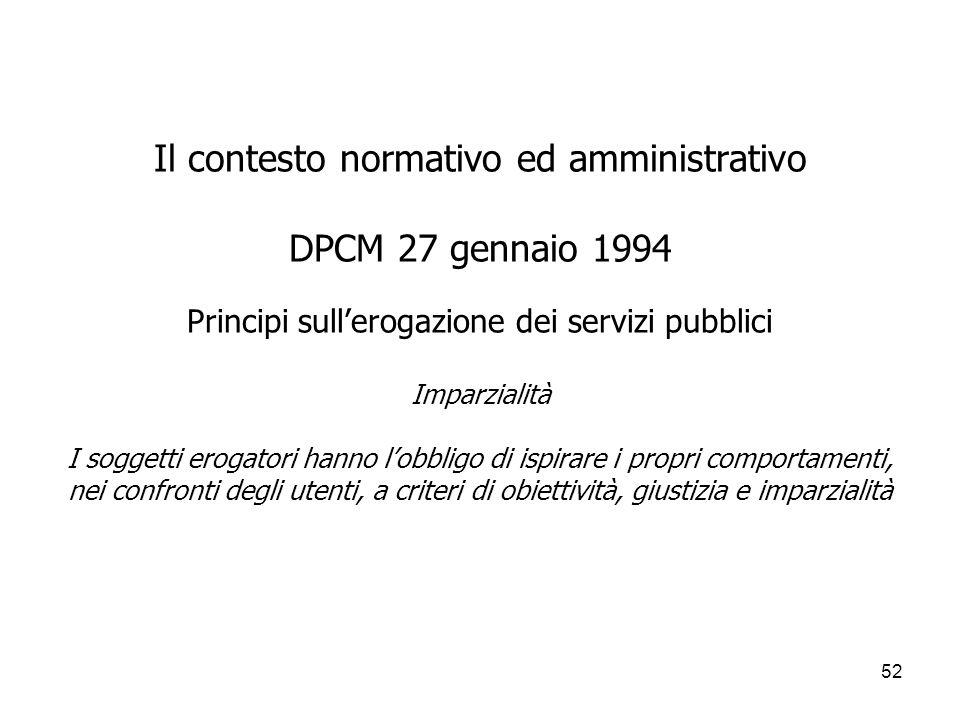 52 Il contesto normativo ed amministrativo DPCM 27 gennaio 1994 Principi sullerogazione dei servizi pubblici Imparzialità I soggetti erogatori hanno l
