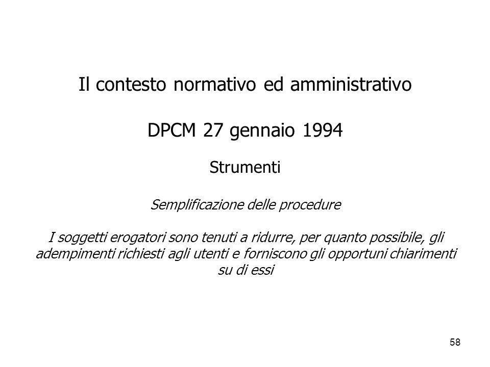58 Il contesto normativo ed amministrativo DPCM 27 gennaio 1994 Strumenti Semplificazione delle procedure I soggetti erogatori sono tenuti a ridurre,