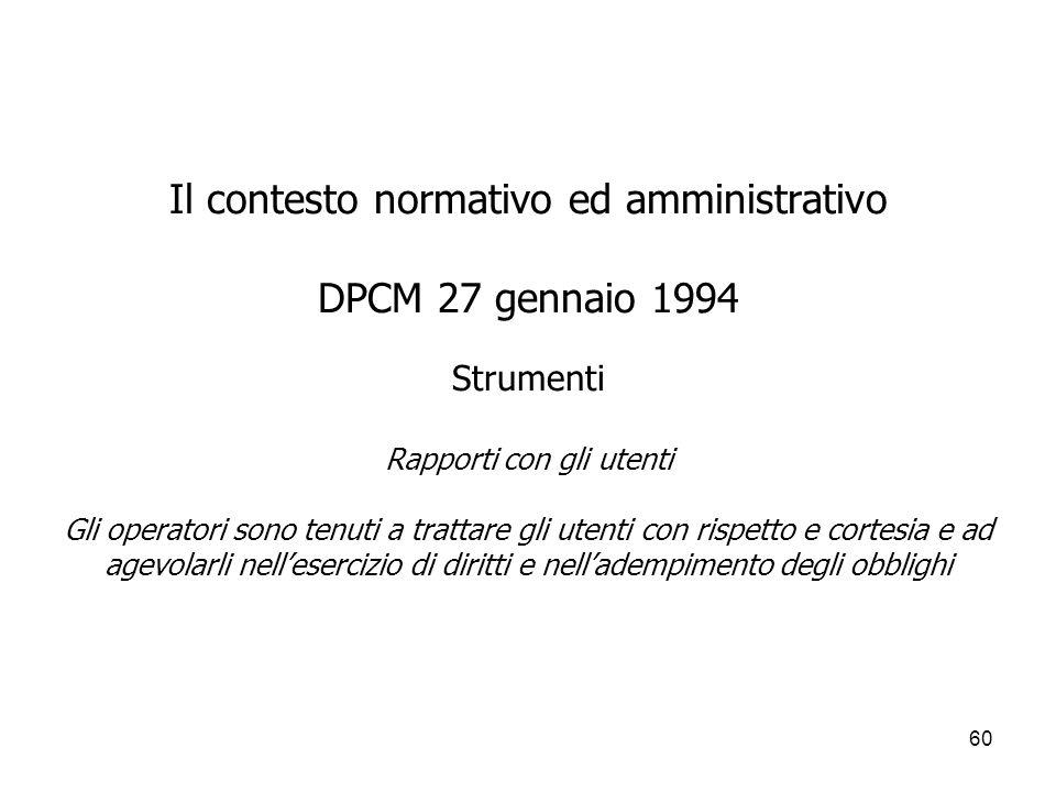 60 Il contesto normativo ed amministrativo DPCM 27 gennaio 1994 Strumenti Rapporti con gli utenti Gli operatori sono tenuti a trattare gli utenti con