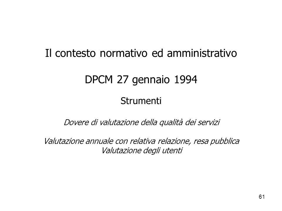 61 Il contesto normativo ed amministrativo DPCM 27 gennaio 1994 Strumenti Dovere di valutazione della qualità dei servizi Valutazione annuale con rela