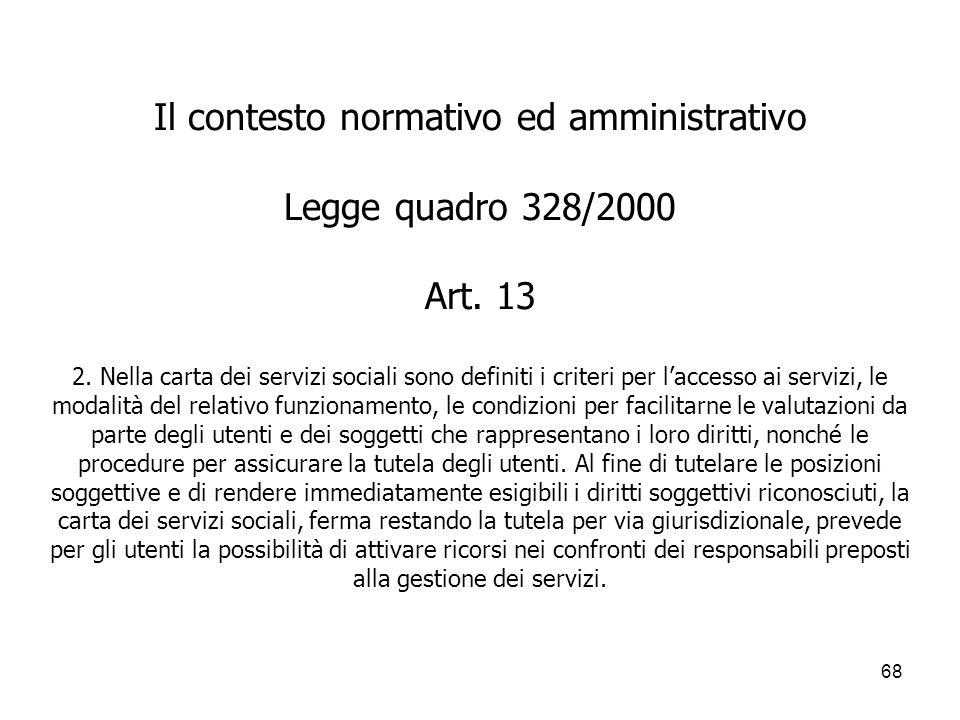 68 Il contesto normativo ed amministrativo Legge quadro 328/2000 Art. 13 2. Nella carta dei servizi sociali sono definiti i criteri per laccesso ai se