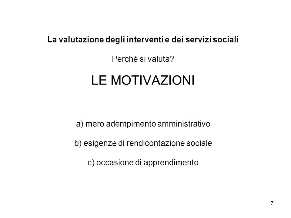 7 La valutazione degli interventi e dei servizi sociali Perché si valuta? LE MOTIVAZIONI a) mero adempimento amministrativo b) esigenze di rendicontaz