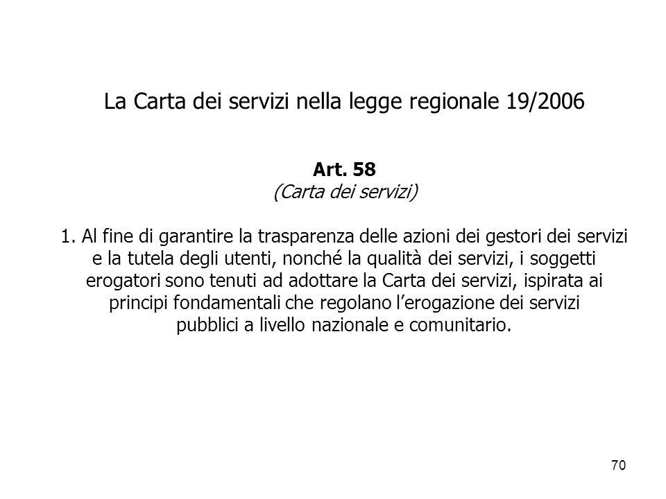 70 La Carta dei servizi nella legge regionale 19/2006 Art. 58 (Carta dei servizi) 1. Al fine di garantire la trasparenza delle azioni dei gestori dei