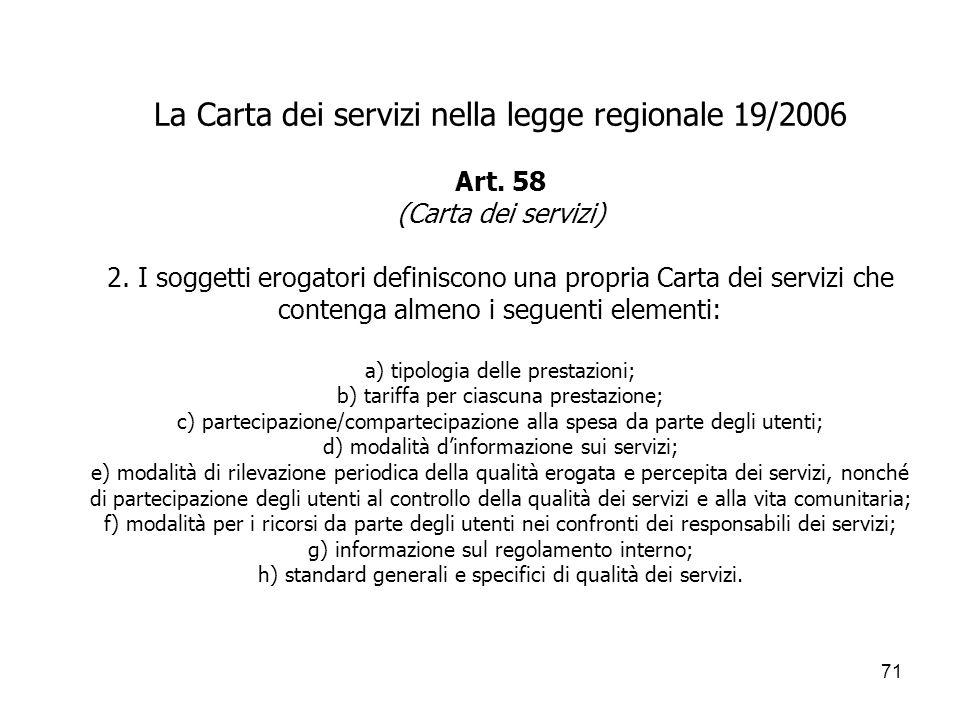 71 La Carta dei servizi nella legge regionale 19/2006 Art. 58 (Carta dei servizi) 2. I soggetti erogatori definiscono una propria Carta dei servizi ch