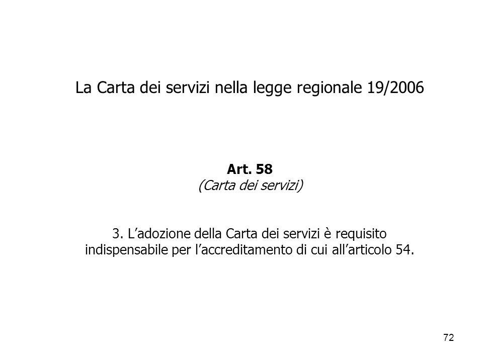72 La Carta dei servizi nella legge regionale 19/2006 Art. 58 (Carta dei servizi) 3. Ladozione della Carta dei servizi è requisito indispensabile per