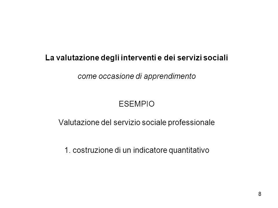 8 La valutazione degli interventi e dei servizi sociali come occasione di apprendimento ESEMPIO Valutazione del servizio sociale professionale 1. cost