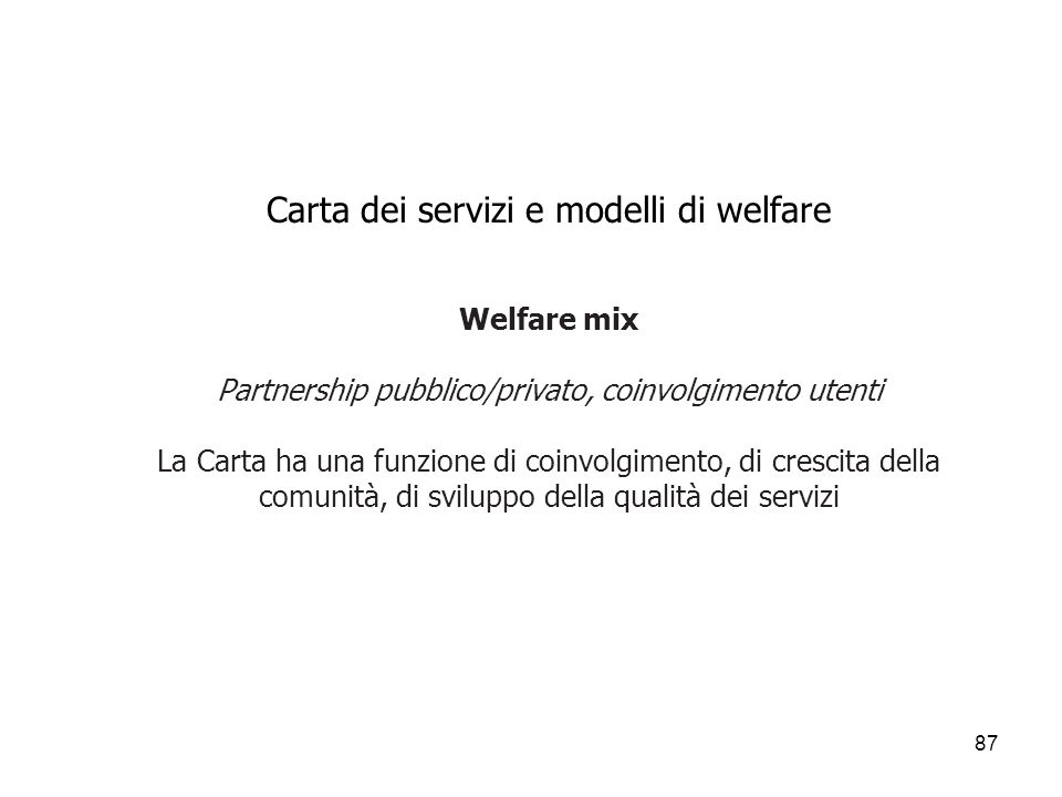 87 Carta dei servizi e modelli di welfare Welfare mix Partnership pubblico/privato, coinvolgimento utenti La Carta ha una funzione di coinvolgimento,
