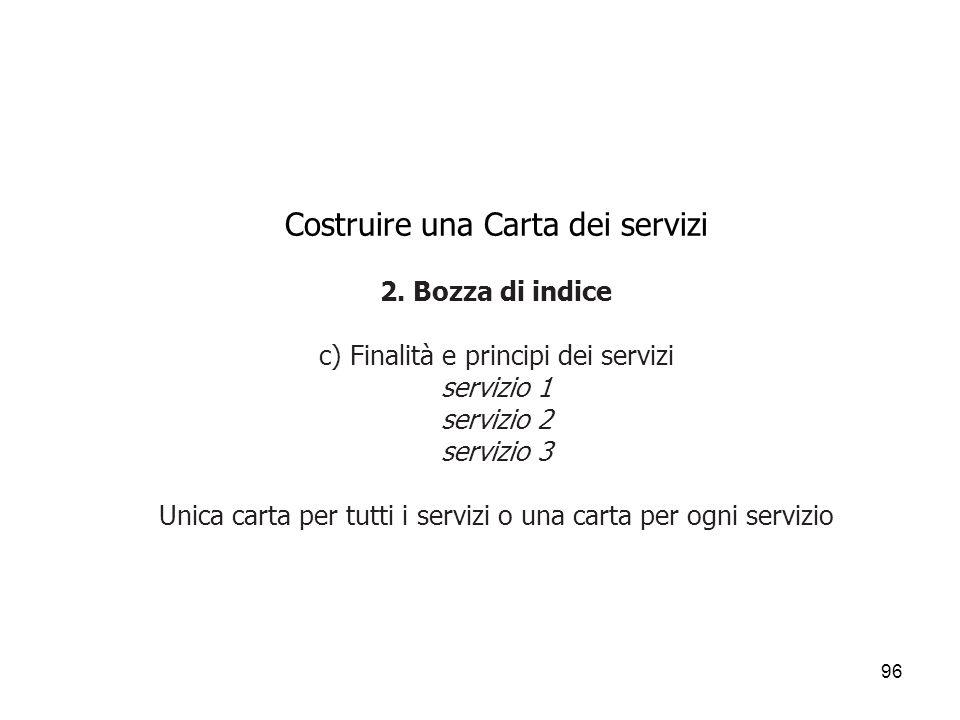 96 Costruire una Carta dei servizi 2. Bozza di indice c) Finalità e principi dei servizi servizio 1 servizio 2 servizio 3 Unica carta per tutti i serv