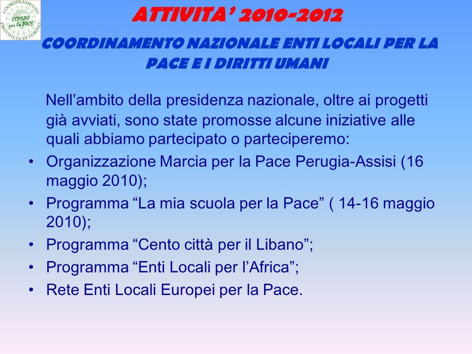 ATTIVITA 2010-2012 COORDINAMENTO NAZIONALE ENTI LOCALI PER LA PACE E I DIRITTI UMANI Nellambito della presidenza nazionale, oltre ai progetti già avviati, sono state promosse alcune iniziative alle quali abbiamo partecipato o parteciperemo: Organizzazione Marcia per la Pace Perugia-Assisi (16 maggio 2010); Programma La mia scuola per la Pace ( 14-16 maggio 2010); Programma Cento città per il Libano; Programma Enti Locali per lAfrica; Rete Enti Locali Europei per la Pace.