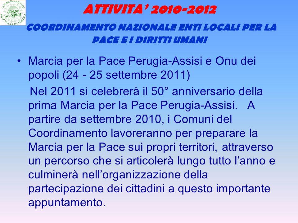 ATTIVITA 2010-2012 COORDINAMENTO NAZIONALE ENTI LOCALI PER LA PACE E I DIRITTI UMANI Marcia per la Pace Perugia-Assisi e Onu dei popoli (24 - 25 settembre 2011) Nel 2011 si celebrerà il 50° anniversario della prima Marcia per la Pace Perugia-Assisi.