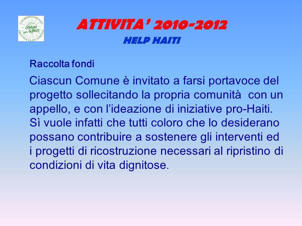 ATTIVITA 2010-2012 HELP HAITI Raccolta fondi Ciascun Comune è invitato a farsi portavoce del progetto sollecitando la propria comunità con un appello, e con lideazione di iniziative pro-Haiti.