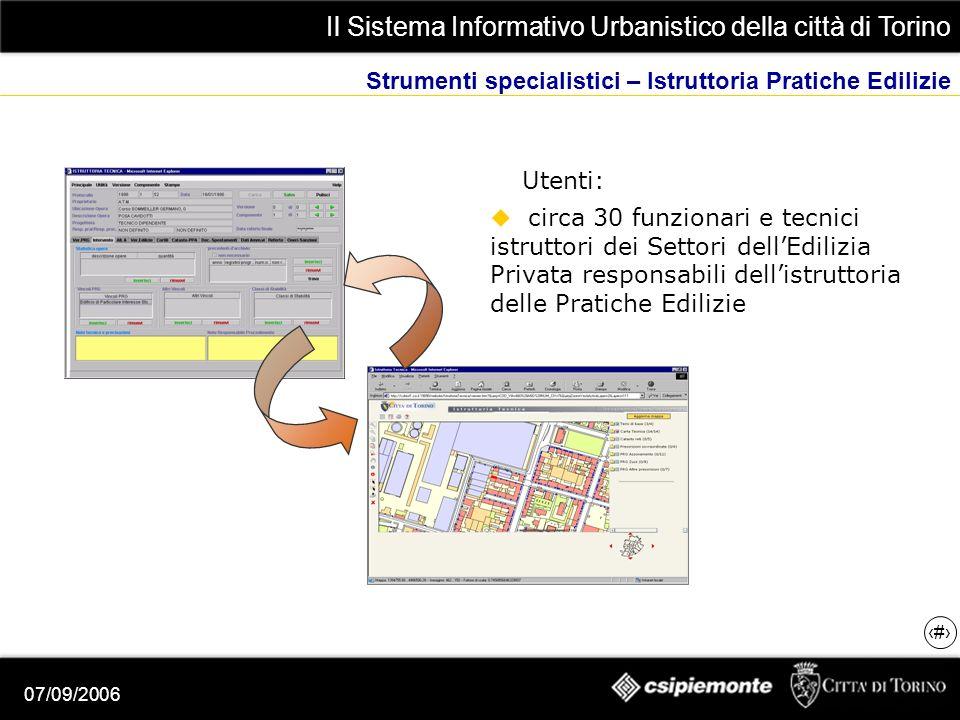 Il Sistema Informativo Urbanistico della città di Torino 10 07/09/2006 Strumenti specialistici – Istruttoria Pratiche Edilizie Utenti: circa 30 funzionari e tecnici istruttori dei Settori dellEdilizia Privata responsabili dellistruttoria delle Pratiche Edilizie