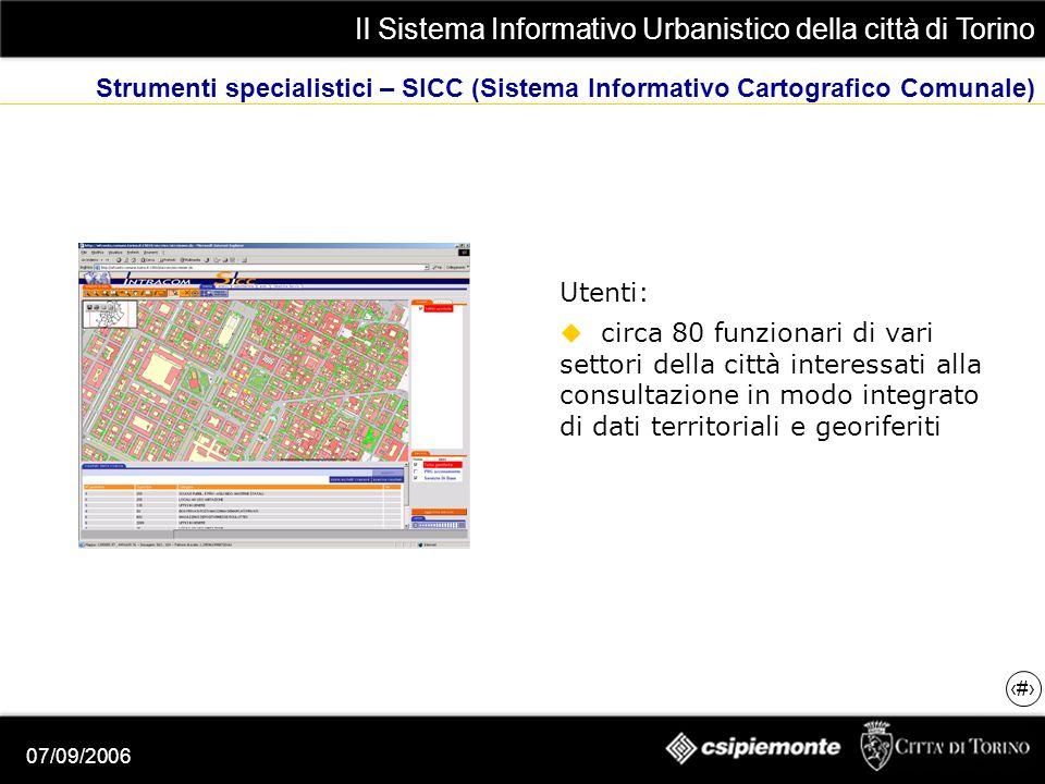 Il Sistema Informativo Urbanistico della città di Torino 12 07/09/2006 Strumenti specialistici – SICC (Sistema Informativo Cartografico Comunale) Utenti: circa 80 funzionari di vari settori della città interessati alla consultazione in modo integrato di dati territoriali e georiferiti
