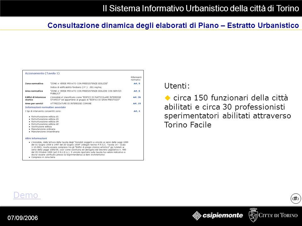 Il Sistema Informativo Urbanistico della città di Torino 18 07/09/2006 Consultazione dinamica degli elaborati di Piano – Estratto Urbanistico Demo Utenti: circa 150 funzionari della città abilitati e circa 30 professionisti sperimentatori abilitati attraverso Torino Facile