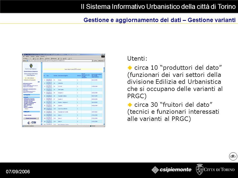 Il Sistema Informativo Urbanistico della città di Torino 6 07/09/2006 Gestione e aggiornamento dei dati – Gestione varianti Utenti: circa 10 produttori del dato (funzionari dei vari settori della divisione Edilizia ed Urbanistica che si occupano delle varianti al PRGC) circa 30 fruitori del dato (tecnici e funzionari interessati alle varianti al PRGC)