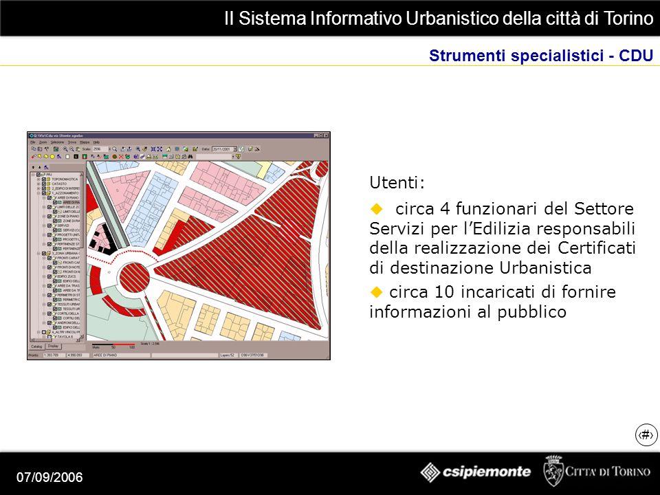Il Sistema Informativo Urbanistico della città di Torino 9 07/09/2006 Strumenti specialistici - CDU Utenti: circa 4 funzionari del Settore Servizi per lEdilizia responsabili della realizzazione dei Certificati di destinazione Urbanistica circa 10 incaricati di fornire informazioni al pubblico