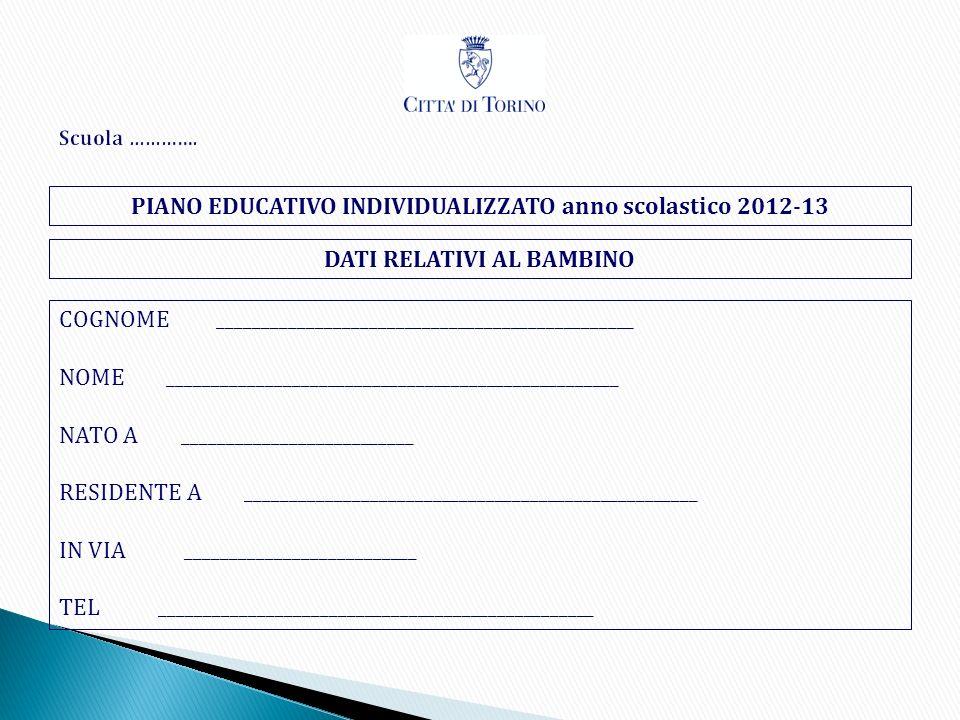 PIANO EDUCATIVO INDIVIDUALIZZATO anno scolastico 2012-13 DATI RELATIVI AL BAMBINO COGNOME _______________________________________________ NOME _______