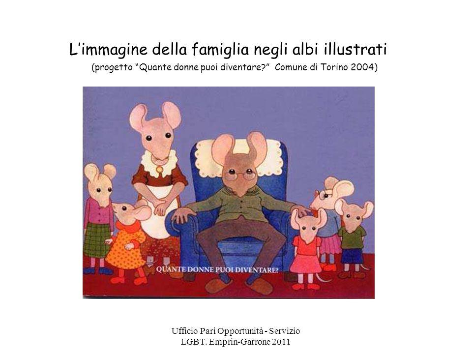 Ufficio Pari Opportunità - Servizio LGBT. Emprin-Garrone 2011 Limmagine della famiglia negli albi illustrati (progetto Quante donne puoi diventare? Co
