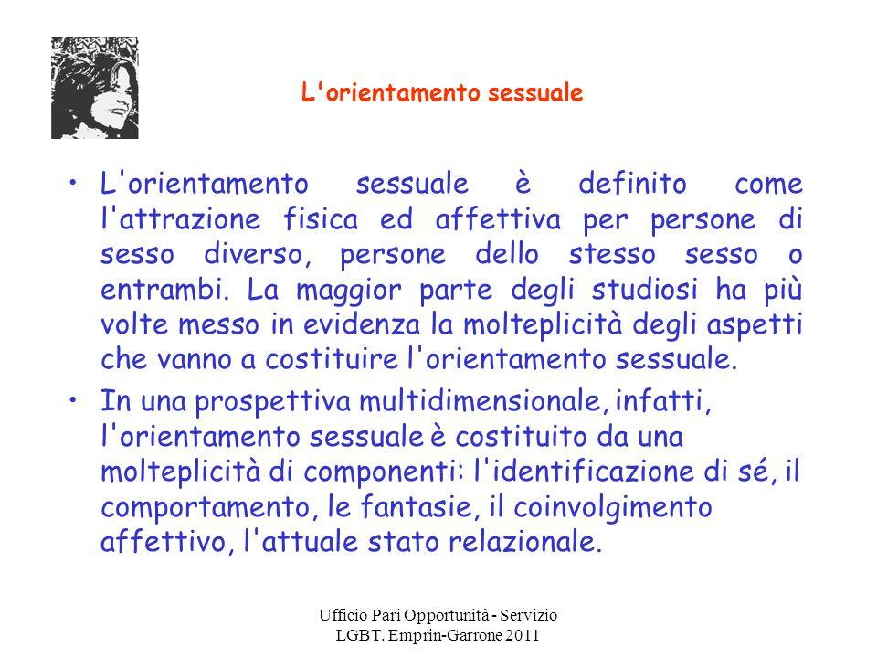 Ufficio Pari Opportunità - Servizio LGBT. Emprin-Garrone 2011 L'orientamento sessuale L'orientamento sessuale è definito come l'attrazione fisica ed a