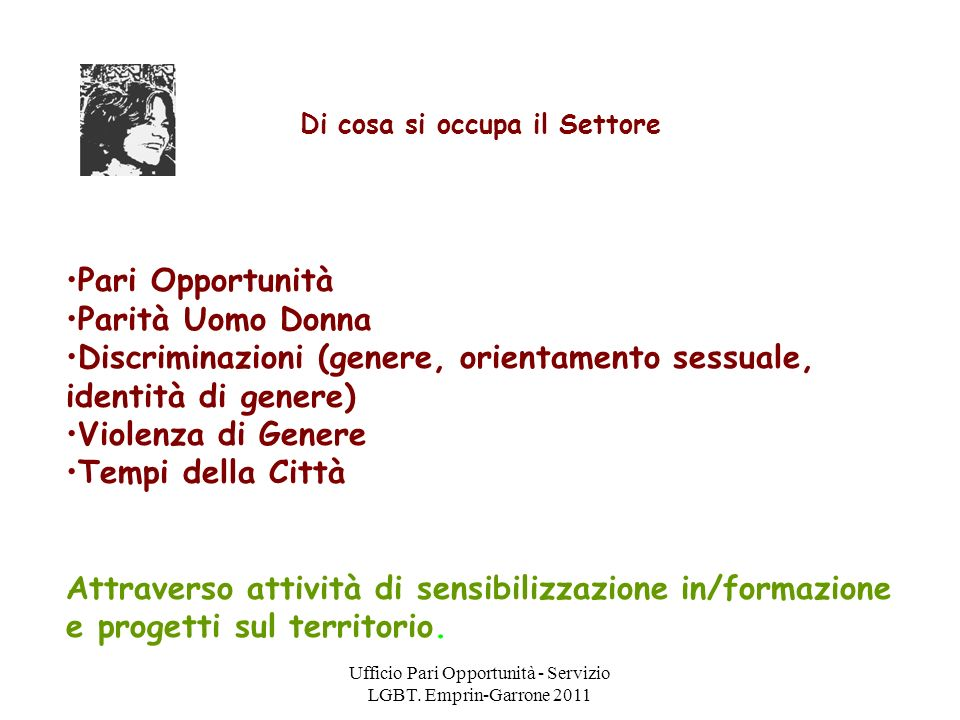 Ufficio Pari Opportunità - Servizio LGBT. Emprin-Garrone 2011 Di cosa si occupa il Settore Pari Opportunità Parità Uomo Donna Discriminazioni (genere,