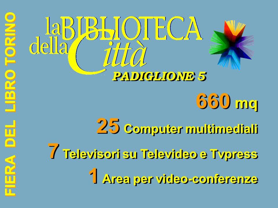FIERA DEL LIBRO TORINO PADIGLIONE 5 PADIGLIONE 5 660 mq 25 Computer multimediali 7 Televisori su Televideo e Tvpress 1 Area per video-conferenze 660 mq 25 Computer multimediali 7 Televisori su Televideo e Tvpress 1 Area per video-conferenze