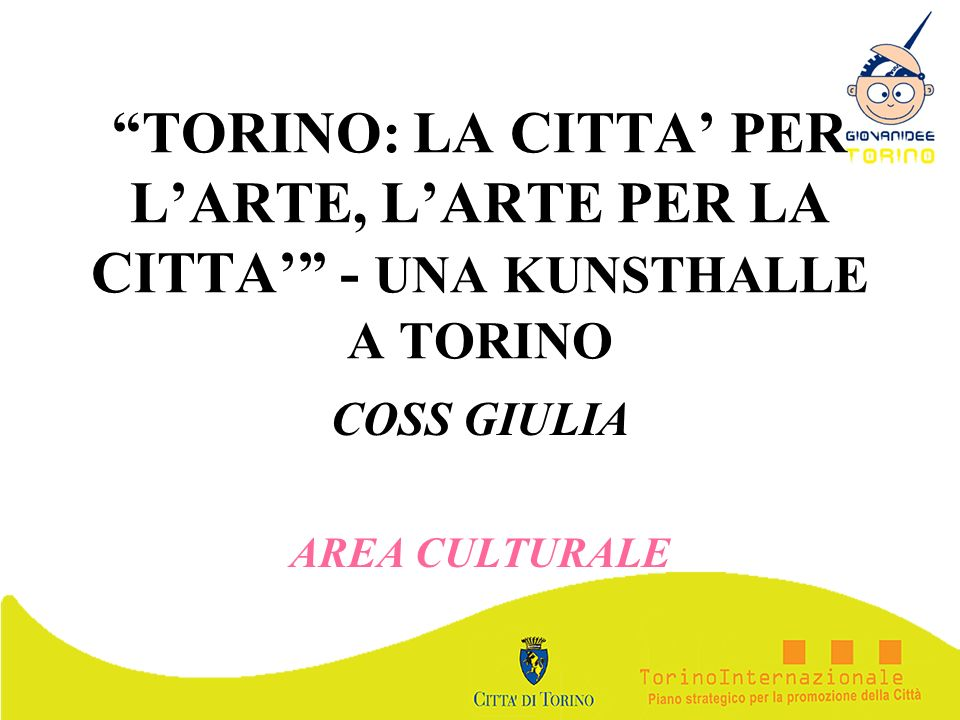 TORINO: LA CITTA PER LARTE, LARTE PER LA CITTA - UNA KUNSTHALLE A TORINO COSS GIULIA AREA CULTURALE