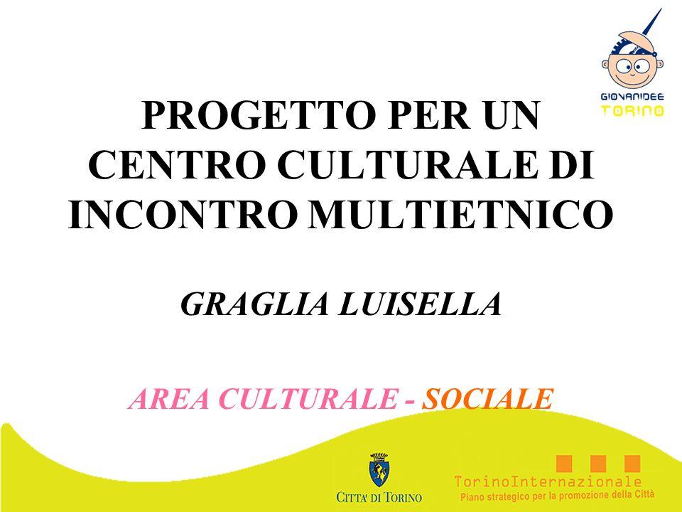 PROGETTO PER UN CENTRO CULTURALE DI INCONTRO MULTIETNICO GRAGLIA LUISELLA AREA CULTURALE - SOCIALE