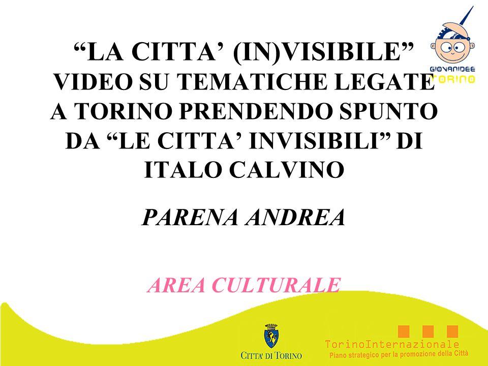 LA CITTA (IN)VISIBILE VIDEO SU TEMATICHE LEGATE A TORINO PRENDENDO SPUNTO DA LE CITTA INVISIBILI DI ITALO CALVINO PARENA ANDREA AREA CULTURALE